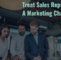 It's Time to Treat Sales Reps Like a Marketing Channel